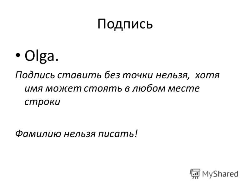 Подпись Olga. Подпись ставить без точки нельзя, хотя имя может стоять в любом месте строки Фамилию нельзя писать!