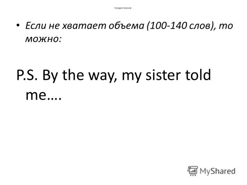 продолжение Если не хватает объема (100-140 слов), то можно: P.S. By the way, my sister told me….