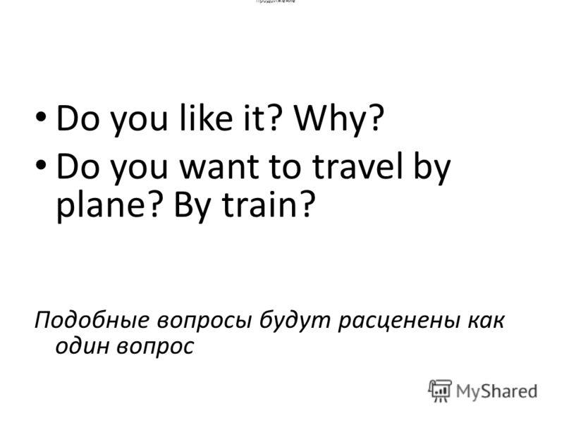 продолжение Do you like it? Why? Do you want to travel by plane? By train? Подобные вопросы будут расценены как один вопрос