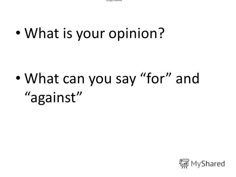 продолжение What is your opinion? What can you say for and against