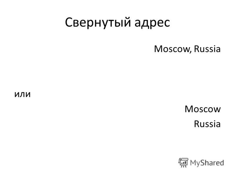 Свернутый адрес Moscow, Russia или Moscow Russia