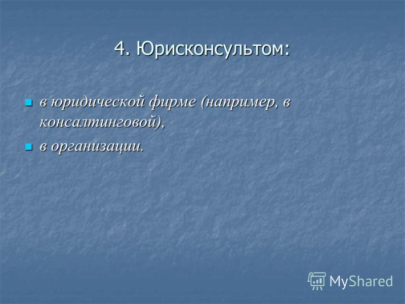 4. Юрисконсультом: в юридической фирме (например, в консалтинговой), в юридической фирме (например, в консалтинговой), в организации. в организации.