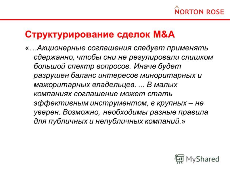 Структурирование сделок M&A «…Акционерные соглашения следует применять сдержанно, чтобы они не регулировали слишком большой спектр вопросов. Иначе будет разрушен баланс интересов миноритарных и мажоритарных владельцев.... В малых компаниях соглашение