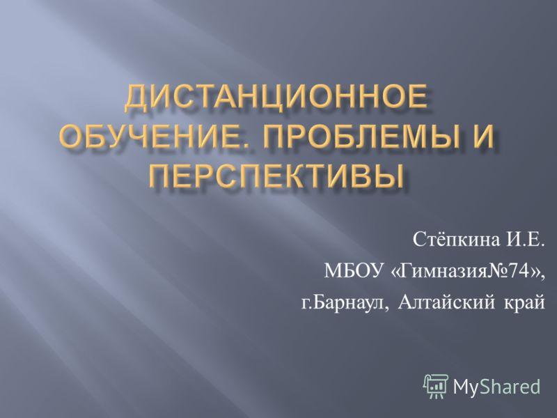 Стёпкина И. Е. МБОУ « Гимназия 74», г. Барнаул, Алтайский край