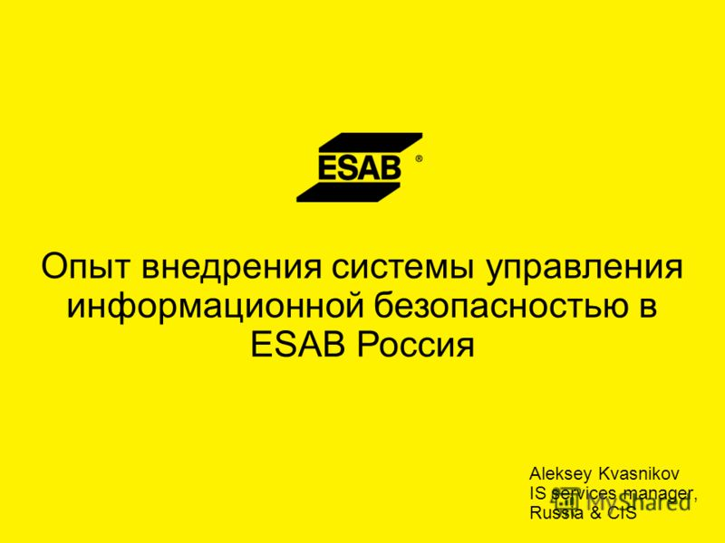 Aleksey Kvasnikov IS services manager, Russia & CIS Опыт внедрения системы управления информационной безопасностью в ESAB Россия