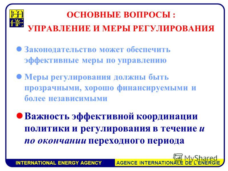 INTERNATIONAL ENERGY AGENCY AGENCE INTERNATIONALE DE LENERGIE ОСНОВНЫЕ ВОПРОСЫ : УПРАВЛЕНИЕ И МЕРЫ РЕГУЛИРОВАНИЯ Законодательство может обеспечить эффективные меры по управлению Меры регулирования должны быть прозрачными, хорошо финансируемыми и боле