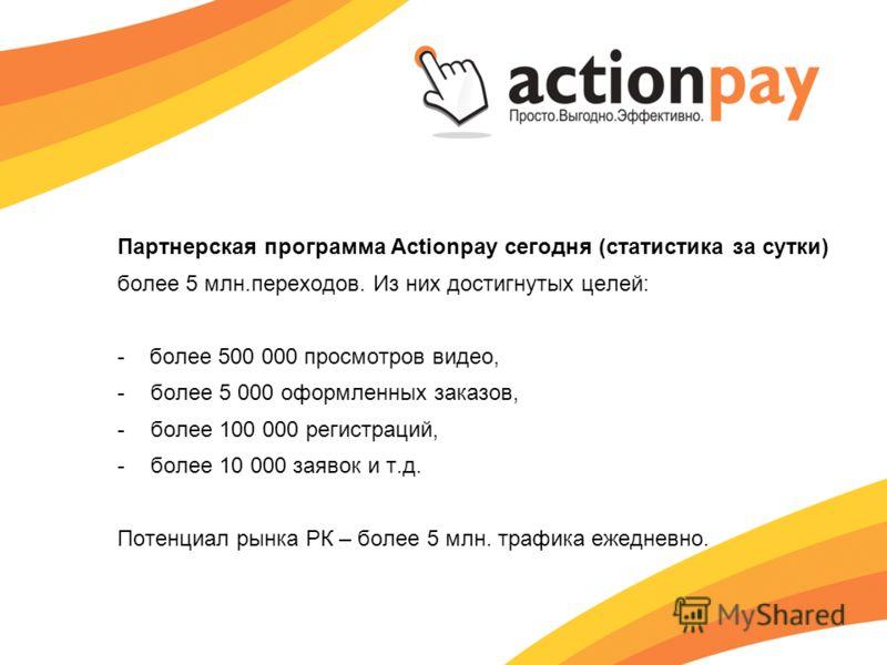 Партнерская программа Actionpay сегодня (статистика за сутки) более 5 млн.переходов. Из них достигнутых целей: - более 500 000 просмотров видео, -более 5 000 оформленных заказов, -более 100 000 регистраций, -более 10 000 заявок и т.д. Потенциал рынка