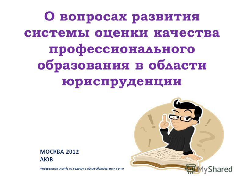 О вопросах развития системы оценки качества профессионального образования в области юриспруденции МОСКВА 2012 АЮВ Федеральная служба по надзору в сфере образования и науки