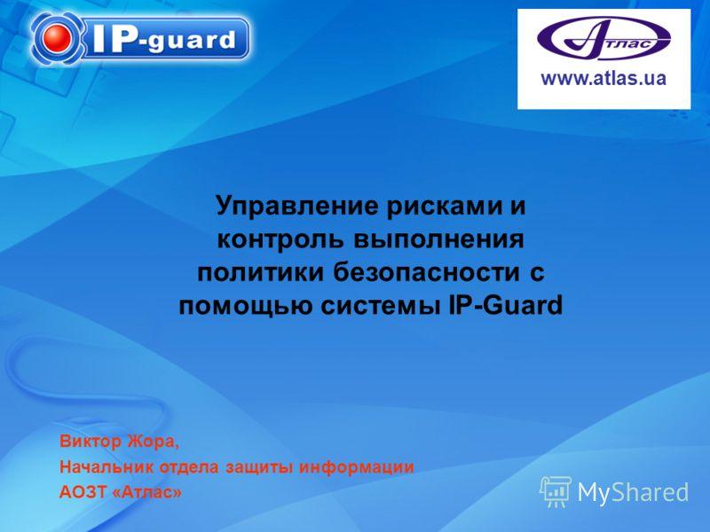 Управление рисками и контроль выполнения политики безопасности с помощью системы ІР-Guard www.atlas.ua Виктор Жора, Начальник отдела защиты информации АОЗТ «Атлас»