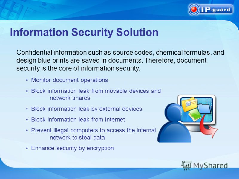 Information Security Solution Monitor document operations Block information leak from movable devices and network shares Block information leak by external devices Block information leak from Internet Prevent illegal computers to access the internal