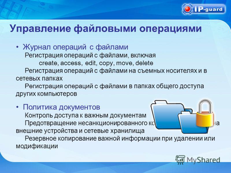 Управление файловыми операциями Журнал операций с файлами Регистрация операций с файлами, включая create, access,edit, copy, move, delete Регистрация операций с файлами на съемных носителях и в сетевых папках Регистрация операций с файлами в папках о