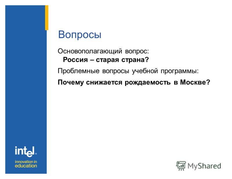 Вопросы Основополагающий вопрос: Россия – старая страна? Проблемные вопросы учебной программы: Почему снижается рождаемость в Москве?