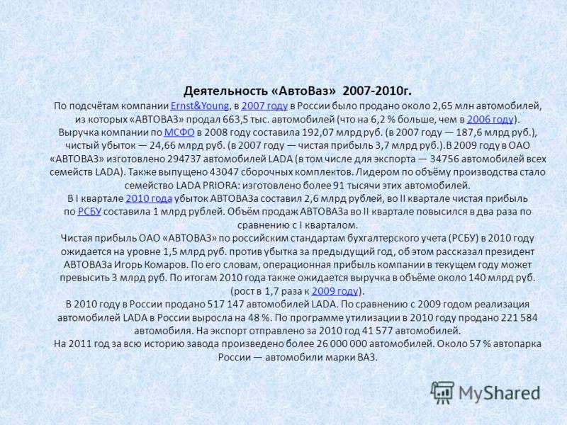 Деятельность «АвтоВаз» 2007-2010г. По подсчётам компании Ernst&Young, в 2007 году в России было продано около 2,65 млн автомобилей, из которых «АВТОВАЗ» продал 663,5 тыс. автомобилей (что на 6,2 % больше, чем в 2006 году). Выручка компании по МСФО в