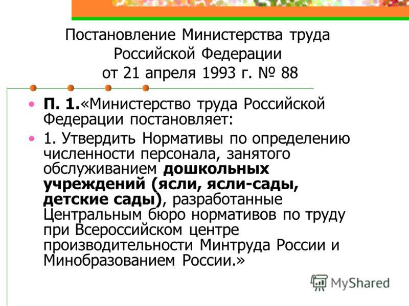 Постановление Министерства труда Российской Федерации от 21 апреля 1993 г. 88 П. 1.«Министерство труда Российской Федерации постановляет: 1. Утвердить Нормативы по определению численности персонала, занятого обслуживанием дошкольных учреждений (ясли,