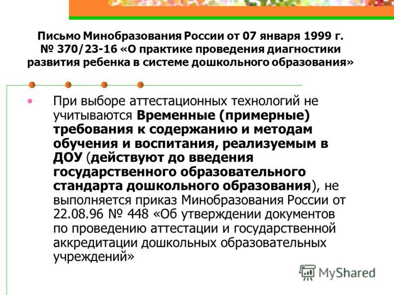 Письмо Минобразования России от 07 января 1999 г. 370/23-16 «О практике проведения диагностики развития ребенка в системе дошкольного образования» При выборе аттестационных технологий не учитываются Временные (примерные) требования к содержанию и мет