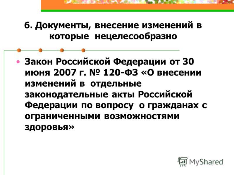 6. Документы, внесение изменений в которые нецелесообразно Закон Российской Федерации от 30 июня 2007 г. 120-ФЗ «О внесении изменений в отдельные законодательные акты Российской Федерации по вопросу о гражданах с ограниченными возможностями здоровья»