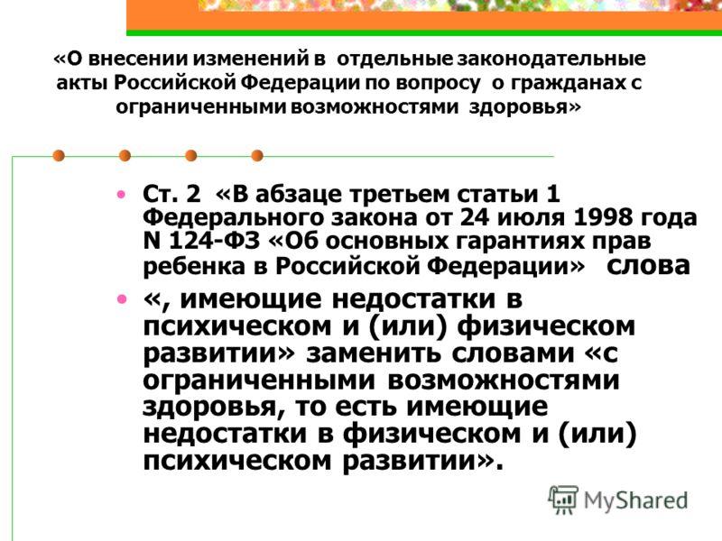 «О внесении изменений в отдельные законодательные акты Российской Федерации по вопросу о гражданах с ограниченными возможностями здоровья» Ст. 2 «В абзаце третьем статьи 1 Федерального закона от 24 июля 1998 года N 124-ФЗ «Об основных гарантиях прав