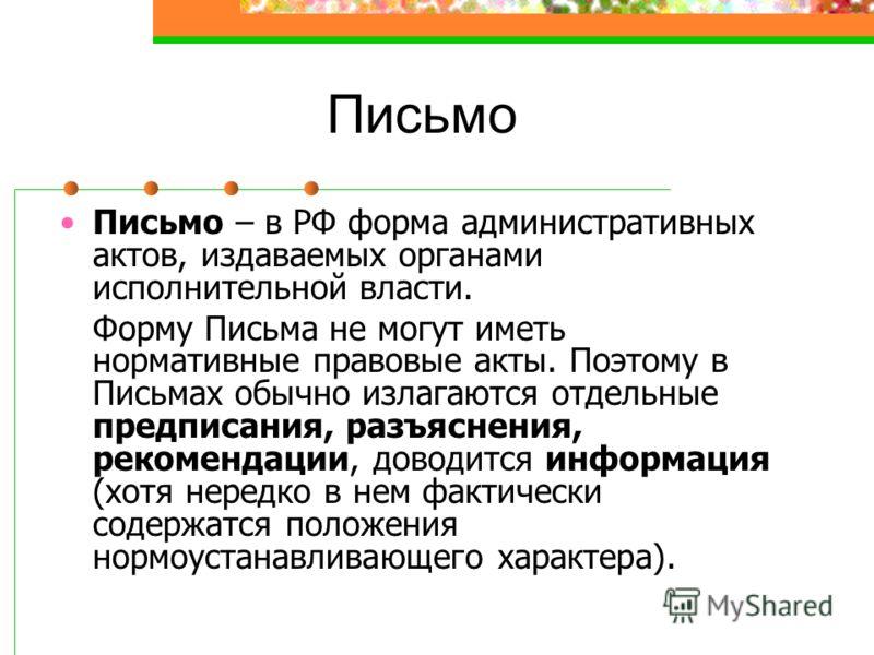 Письмо Письмо – в РФ форма административных актов, издаваемых органами исполнительной власти. Форму Письма не могут иметь нормативные правовые акты. Поэтому в Письмах обычно излагаются отдельные предписания, разъяснения, рекомендации, доводится инфор