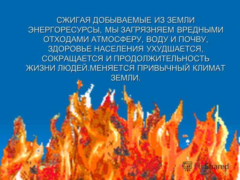 СЖИГАЯ ДОБЫВАЕМЫЕ ИЗ ЗЕМЛИ ЭНЕРГОРЕСУРСЫ, МЫ ЗАГРЯЗНЯЕМ ВРЕДНЫМИ ОТХОДАМИ АТМОСФЕРУ, ВОДУ И ПОЧВУ, ЗДОРОВЬЕ НАСЕЛЕНИЯ УХУДШАЕТСЯ, СОКРАЩАЕТСЯ И ПРОДОЛЖИТЕЛЬНОСТЬ ЖИЗНИ ЛЮДЕЙ.МЕНЯЕТСЯ ПРИВЫЧНЫЙ КЛИМАТ ЗЕМЛИ.
