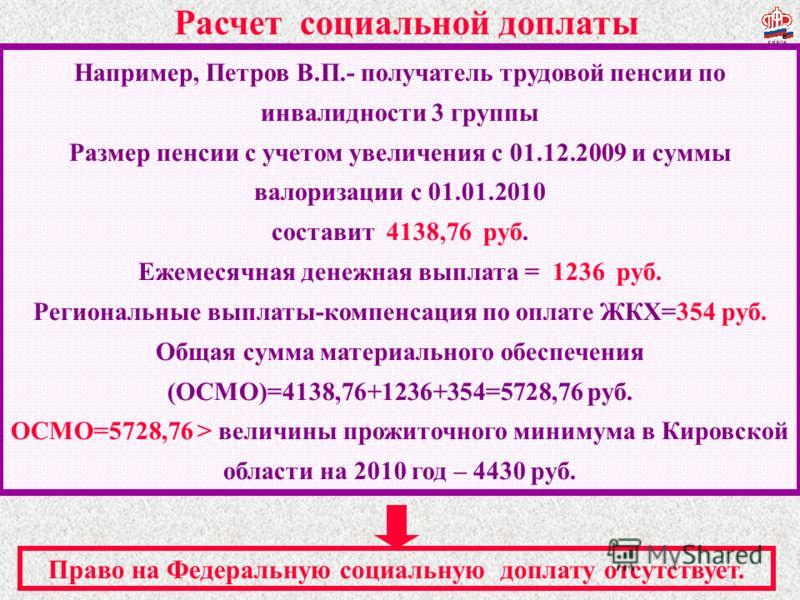 Например, Петров В.П.- получатель трудовой пенсии по инвалидности 3 группы Размер пенсии с учетом увеличения с 01.12.2009 и суммы валоризации с 01.01.2010 составит 4138,76 руб. Ежемесячная денежная выплата = 1236 руб. Региональные выплаты-компенсация