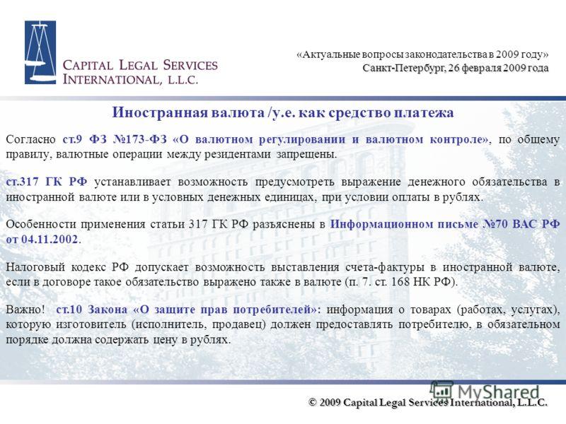 Иностранная валюта /у.е. как средство платежа «Актуальные вопросы законодательства в 2009 году» Санкт-Петербург, 26 февраля 2009 года Согласно ст.9 ФЗ 173-ФЗ «О валютном регулировании и валютном контроле», по общему правилу, валютные операции между р