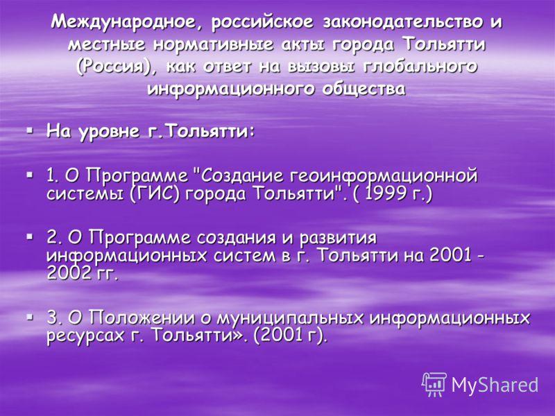 Международное, российское законодательство и местные нормативные акты города Тольятти (Россия), как ответ на вызовы глобального информационного общества На уровне г.Тольятти: На уровне г.Тольятти: 1. О Программе