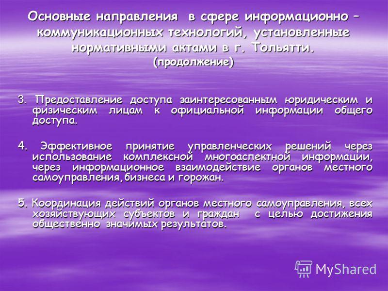 Основные направления в сфере информационно – коммуникационных технологий, установленные нормативными актами в г. Тольятти. (продолжение) 3. Предоставление доступа заинтересованным юридическим и физическим лицам к официальной информации общего доступа