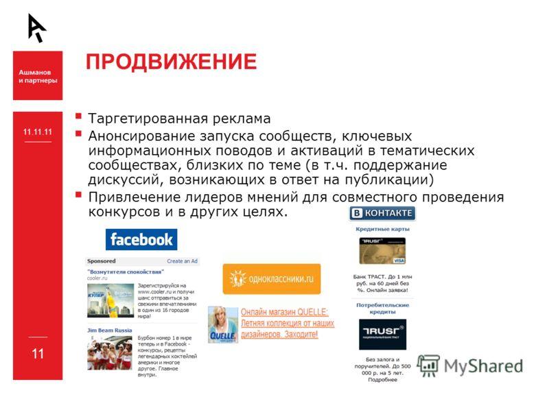 ПРОДВИЖЕНИЕ 11 11.11.11 Таргетированная реклама Анонсирование запуска сообществ, ключевых информационных поводов и активаций в тематических сообществах, близких по теме (в т.ч. поддержание дискуссий, возникающих в ответ на публикации) Привлечение лид