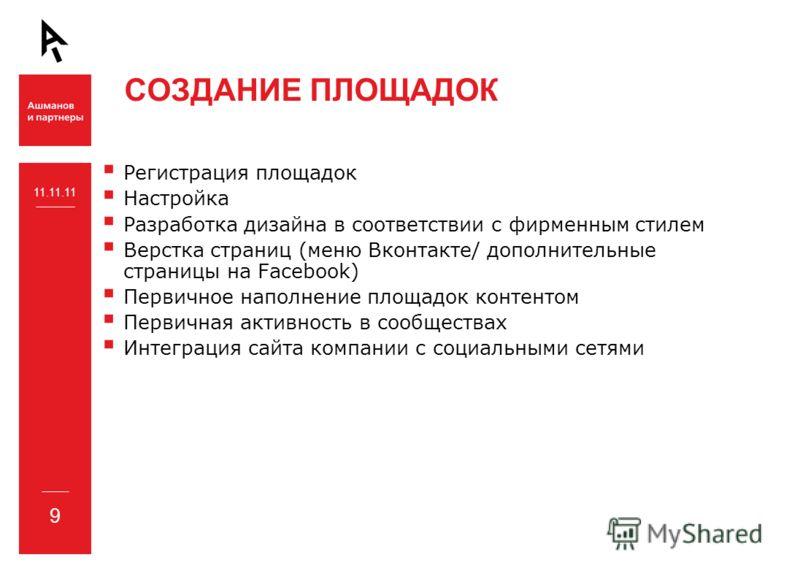 СОЗДАНИЕ ПЛОЩАДОК 11.11.11 9 Регистрация площадок Настройка Разработка дизайна в соответствии с фирменным стилем Верстка страниц (меню Вконтакте/ дополнительные страницы на Facebook) Первичное наполнение площадок контентом Первичная активность в сооб