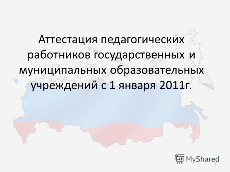 Аттестация педагогических работников государственных и муниципальных образовательных учреждений с 1 января 2011г. 1