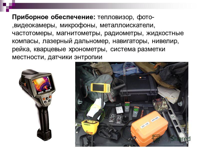Приборное обеспечение: тепловизор, фото-,видеокамеры, микрофоны, металлоискатели, частотомеры, магнитометры, радиометры, жидкостные компасы, лазерный дальномер, навигаторы, нивелир, рейка, кварцевые хронометры, система разметки местности, датчики энт