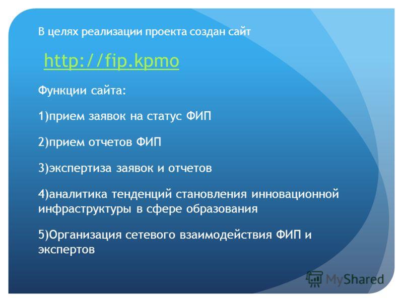 В целях реализации проекта создан сайт http://fip.kpmo Функции сайта: 1)прием заявок на статус ФИП 2)прием отчетов ФИП 3)экспертиза заявок и отчетов 4)аналитика тенденций становления инновационной инфраструктуры в сфере образования 5)Организация сете