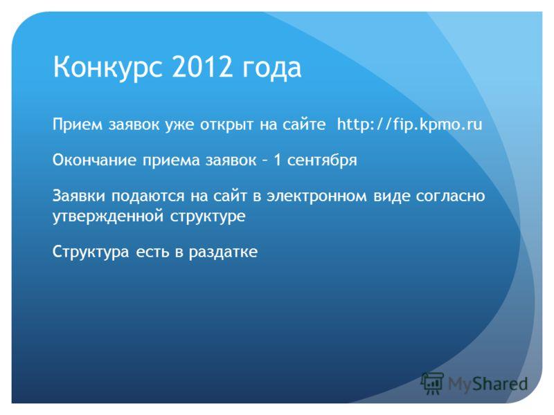 Конкурс 2012 года Прием заявок уже открыт на сайте http://fip.kpmo.ru Окончание приема заявок – 1 сентября Заявки подаются на сайт в электронном виде согласно утвержденной структуре Структура есть в раздатке