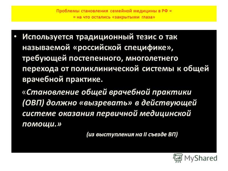 Проблемы становления семейной медицины в РФ = = на что остались «закрытыми глаза» Используется традиционный тезис о так называемой «российской специфике», требующей постепенного, многолетнего перехода от поликлинической системы к общей врачебной прак