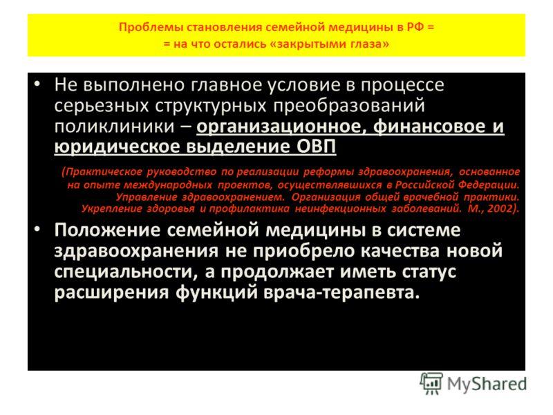 Проблемы становления семейной медицины в РФ = = на что остались «закрытыми глаза» Не выполнено главное условие в процессе серьезных структурных преобразований поликлиники – организационное, финансовое и юридическое выделение ОВП (Практическое руковод