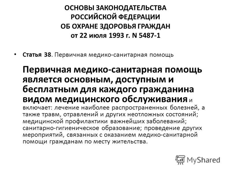 ОСНОВЫ ЗАКОНОДАТЕЛЬСТВА РОССИЙСКОЙ ФЕДЕРАЦИИ ОБ ОХРАНЕ ЗДОРОВЬЯ ГРАЖДАН от 22 июля 1993 г. N 5487-1 Статья 38. Первичная медико-санитарная помощь Первичная медико-санитарная помощь является основным, доступным и бесплатным для каждого гражданина видо