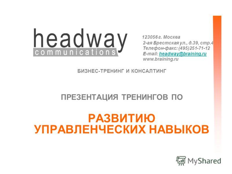 123056 г. Москва 2-ая Брестская ул., д.39, стр.4 Телефон-факс: (495)251-71-12 E-mail: headway@braining.ruheadway@braining.ru www.braining.ru БИЗНЕС-ТРЕНИНГ И КОНСАЛТИНГ ПРЕЗЕНТАЦИЯ ТРЕНИНГОВ ПО РАЗВИТИЮ УПРАВЛЕНЧЕСКИХ НАВЫКОВ