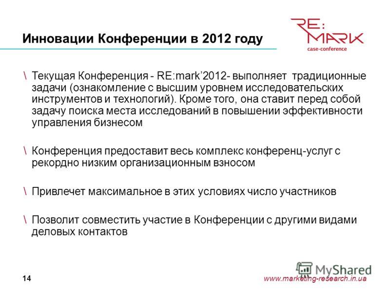 www.marketing-research.in.ua14 Инновации Конференции в 2012 году \Текущая Конференция - RE:mark2012- выполняет традиционные задачи (ознакомление с высшим уровнем исследовательских инструментов и технологий). Кроме того, она ставит перед собой задачу
