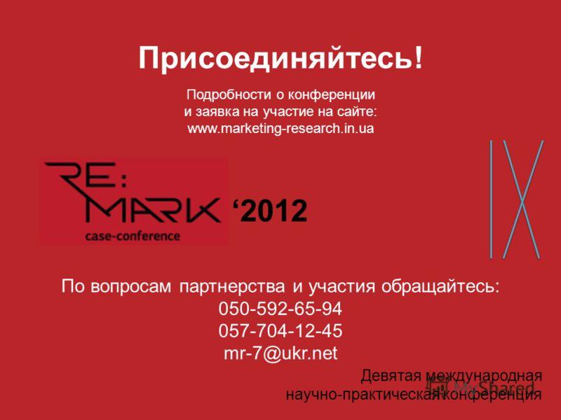 www.marketing-research.in.ua Девятая международная научно-практическая конференция 2012 По вопросам партнерства и участия обращайтесь: 050-592-65-94 057-704-12-45 mr-7@ukr.net Присоединяйтесь! Подробности о конференции и заявка на участие на сайте: w