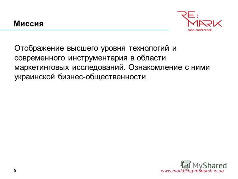 www.marketing-research.in.ua5 Миссия Отображение высшего уровня технологий и современного инструментария в области маркетинговых исследований. Ознакомление с ними украинской бизнес-общественности