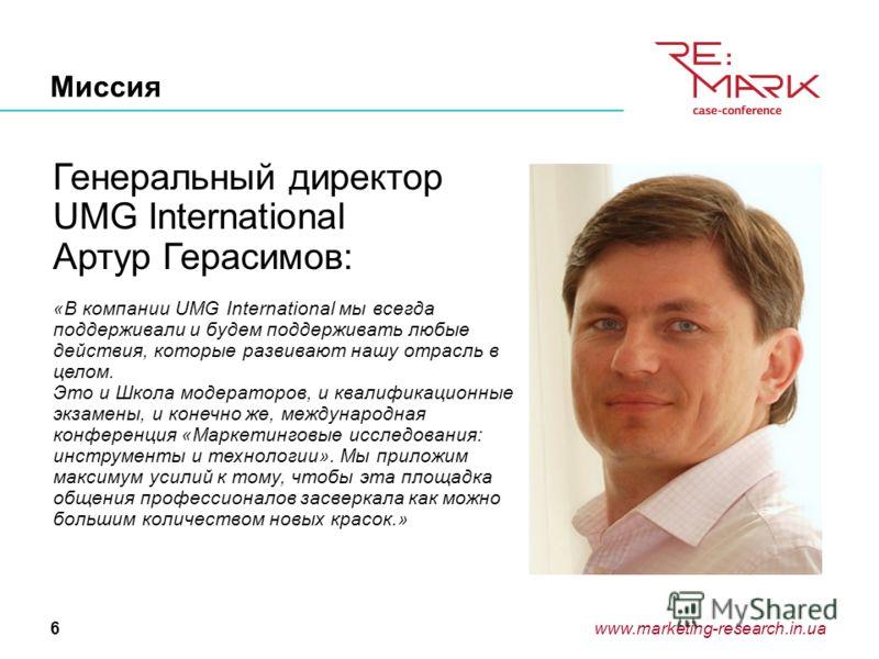 www.marketing-research.in.ua6 Миссия Генеральный директор UMG International Артур Герасимов: «В компании UMG International мы всегда поддерживали и будем поддерживать любые действия, которые развивают нашу отрасль в целом. Это и Школа модераторов, и