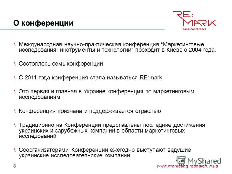 www.marketing-research.in.ua8 О конференции \Международная научно-практическая конференция Маркетинговые исследования: инструменты и технологии проходит в Киеве с 2004 года. \Состоялось семь конференций \С 2011 года конференция стала называться RE:ma
