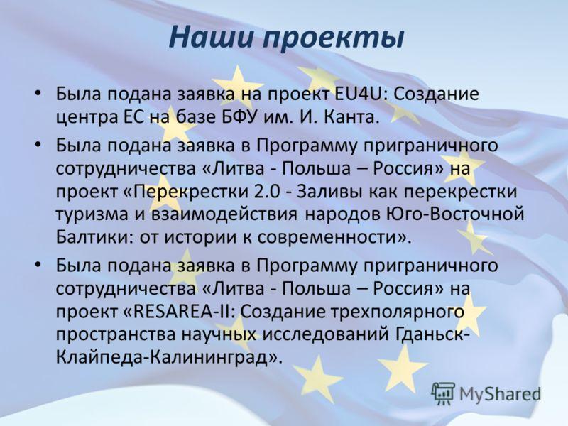 Наши проекты Была подана заявка на проект EU4U: Создание центра ЕС на базе БФУ им. И. Канта. Была подана заявка в Программу приграничного сотрудничества «Литва - Польша – Россия» на проект «Перекрестки 2.0 - Заливы как перекрестки туризма и взаимодей