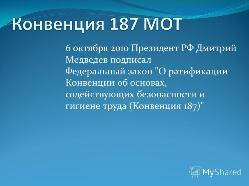 6 октября 2010 Президент РФ Дмитрий Медведев подписал Федеральный закон О ратификации Конвенции об основах, содействующих безопасности и гигиене труда (Конвенция 187)