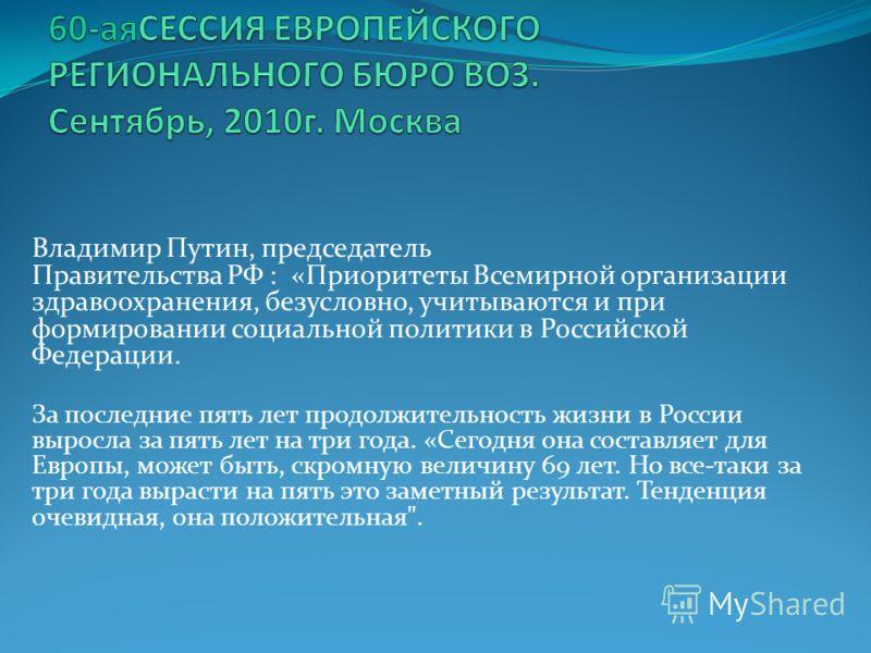 Владимир Путин, председатель Правительства РФ : «Приоритеты Всемирной организации здравоохранения, безусловно, учитываются и при формировании социальной политики в Российской Федерации. За последние пять лет продолжительность жизни в России выросла з