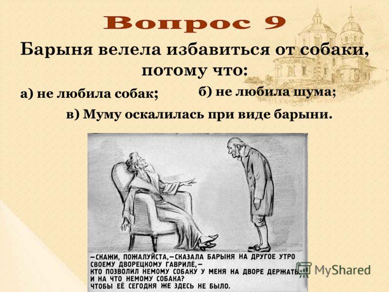 Барыня велела избавиться от собаки, потому что: б) не любила шума; в) Муму оскалилась при виде барыни. а) не любила собак ;