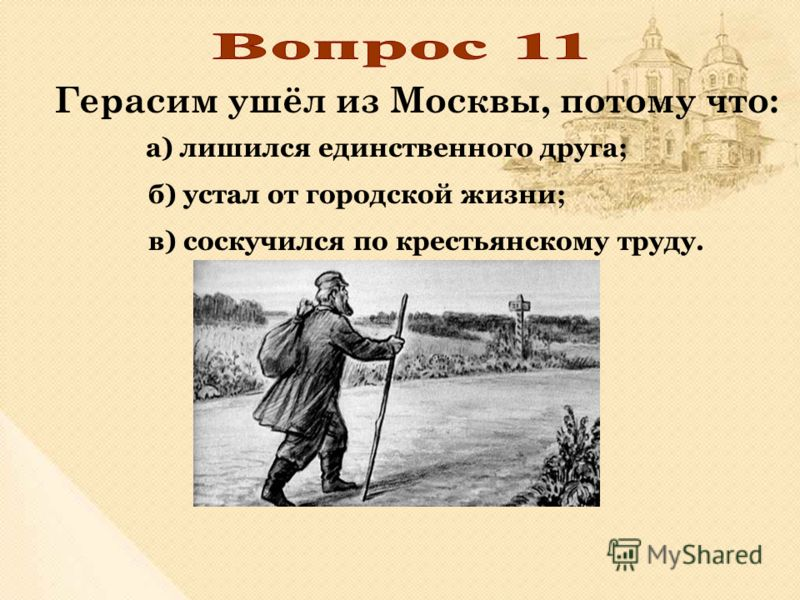 Герасим ушёл из Москвы, потому что: в) соскучился по крестьянскому труду. б) устал от городской жизни; а) лишился единственного друга;