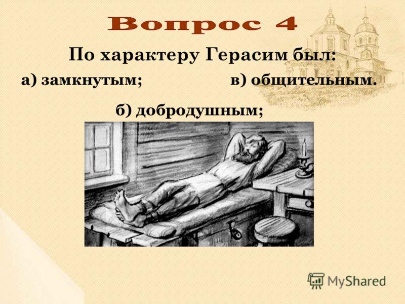 По характеру Герасим был: в) общительным. б) добродушным; а) замкнутым;