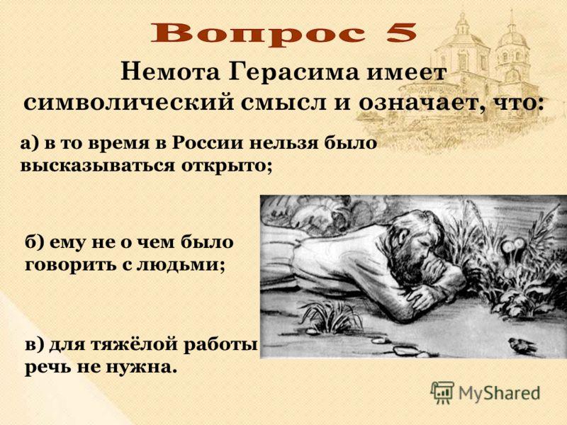 Немота Герасима имеет символический смысл и означает, что: а) в то время в России нельзя было высказываться открыто; в) для тяжёлой работы речь не нужна. б) ему не о чем было говорить с людьми;