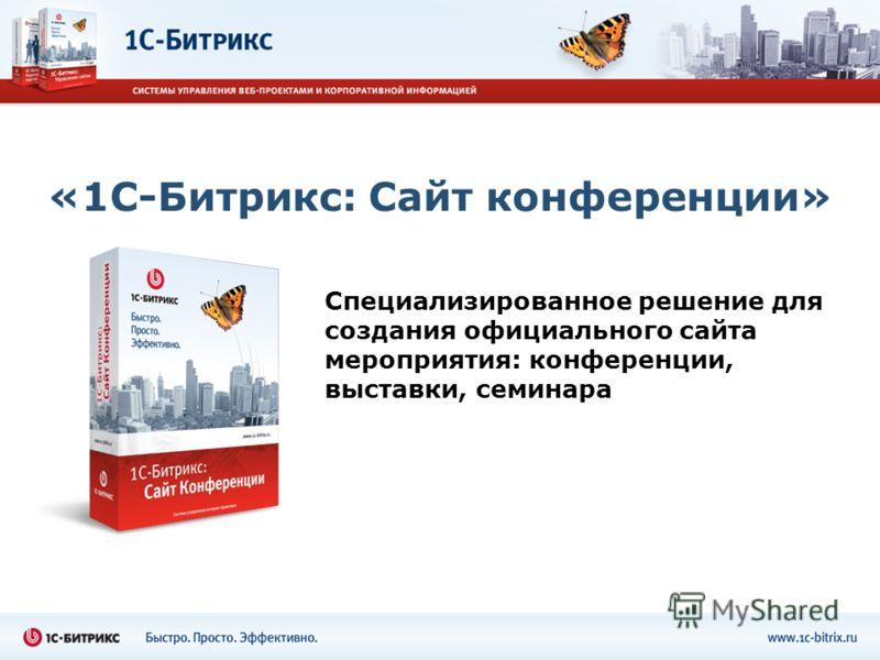 «1С-Битрикс: Сайт конференции» Специализированное решение для создания официального сайта мероприятия: конференции, выставки, семинара